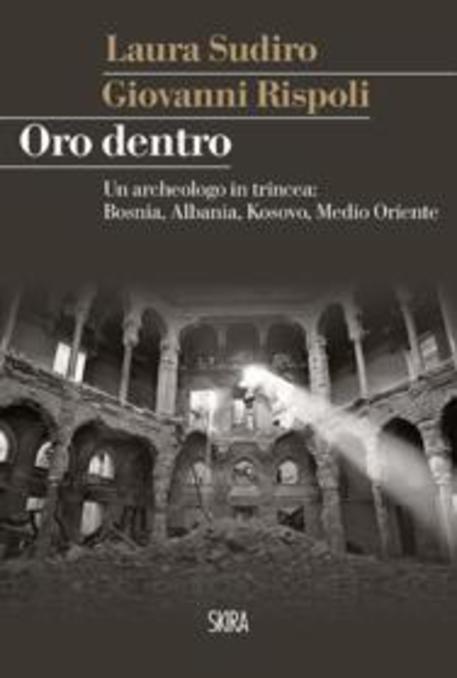La copertina del libro di Giovanni Rispoli 'Oro dentro. Un archeologo in trincea: Bosnia, Albania, Kosovo, Medio Oriente' © ANSA
